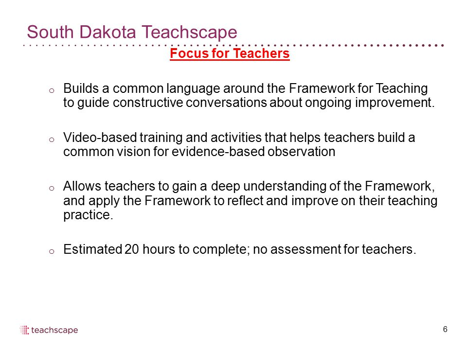 South Dakota Teachscape 6 Focus for Teachers o Builds a common language around the Framework for Teaching to guide constructive conversations about ongoing improvement.
