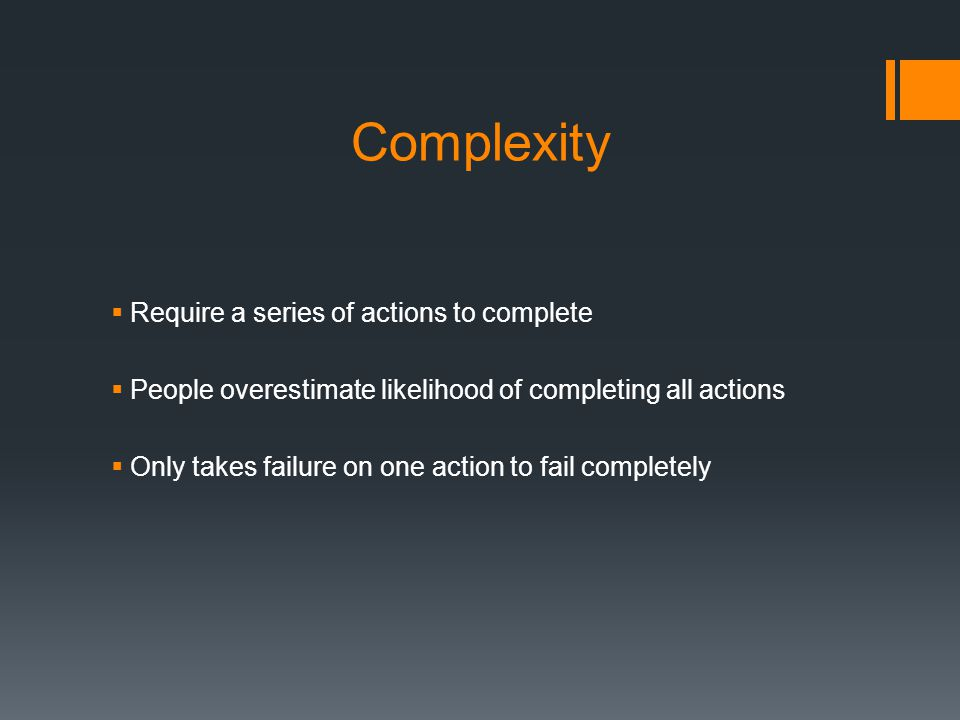 Complexity  Require a series of actions to complete  People overestimate likelihood of completing all actions  Only takes failure on one action to fail completely