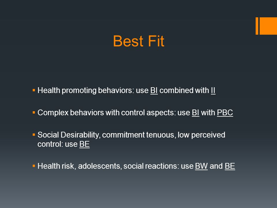 Best Fit  Health promoting behaviors: use BI combined with II  Complex behaviors with control aspects: use BI with PBC  Social Desirability, commitment tenuous, low perceived control: use BE  Health risk, adolescents, social reactions: use BW and BE