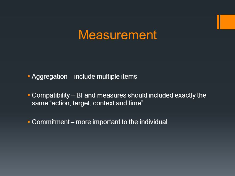 Measurement  Aggregation – include multiple items  Compatibility – BI and measures should included exactly the same action, target, context and time  Commitment – more important to the individual