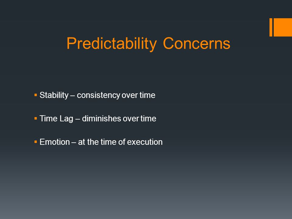 Predictability Concerns  Stability – consistency over time  Time Lag – diminishes over time  Emotion – at the time of execution