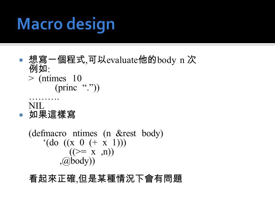 """ 想寫一個程式, 可以 evaluate 他的 body n 次 例如 : > (ntimes 10 (princ """"."""")) ………. NIL  如果這樣寫 (defmacro ntimes (n &rest body) '(do ((x 0 (+ x 1))) ((>= x,n)),@bod"""