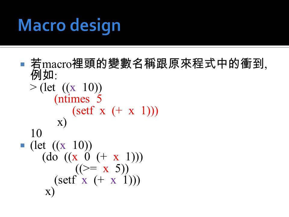  若 macro 裡頭的變數名稱跟原來程式中的衝到, 例如 : > (let ((x 10)) (ntimes 5 (setf x (+ x 1))) x) 10  (let ((x 10)) (do ((x 0 (+ x 1))) ((>= x 5)) (setf x (+ x 1))) x)