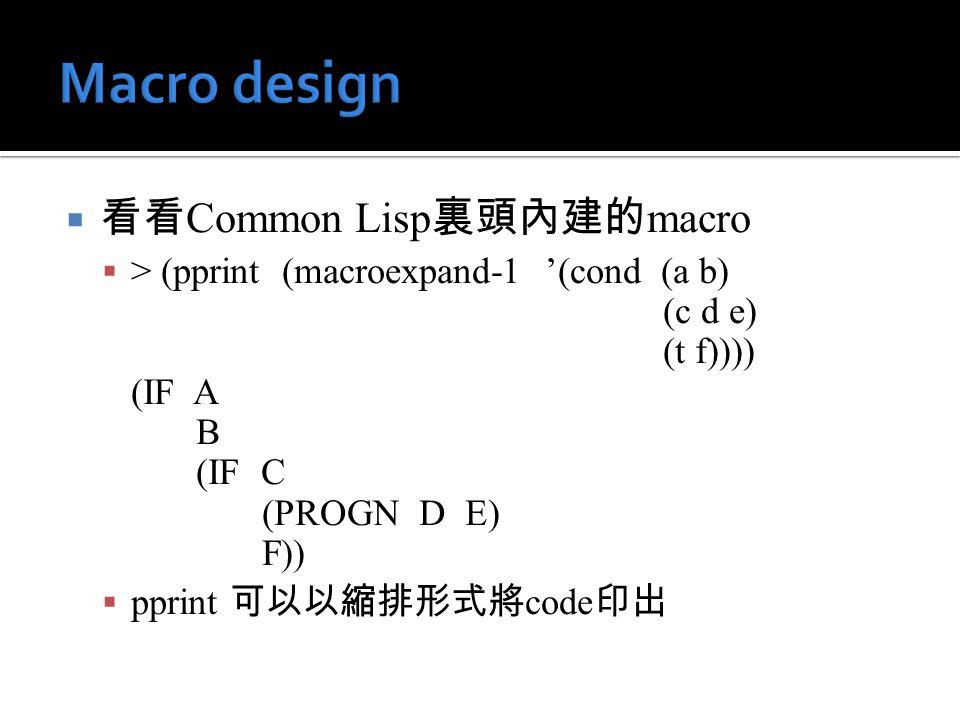  看看 Common Lisp 裏頭內建的 macro  > (pprint (macroexpand-1 '(cond (a b) (c d e) (t f)))) (IF A B (IF C (PROGN D E) F))  pprint 可以以縮排形式將 code 印出