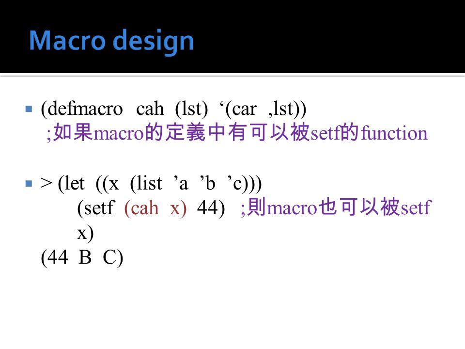  (defmacro cah (lst) '(car,lst)) ; 如果 macro 的定義中有可以被 setf 的 function  > (let ((x (list 'a 'b 'c))) (setf (cah x) 44) ; 則 macro 也可以被 setf x) (44 B C)