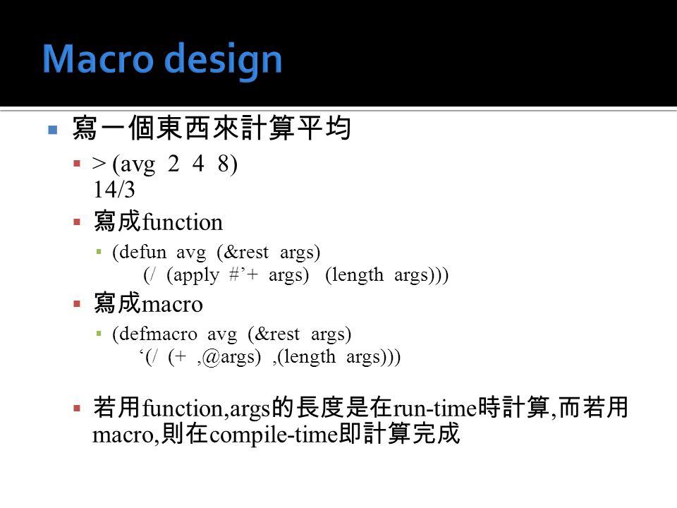  寫一個東西來計算平均  > (avg 2 4 8) 14/3  寫成 function ▪ (defun avg (&rest args) (/ (apply #'+ args) (length args)))  寫成 macro ▪ (defmacro avg (&rest args)