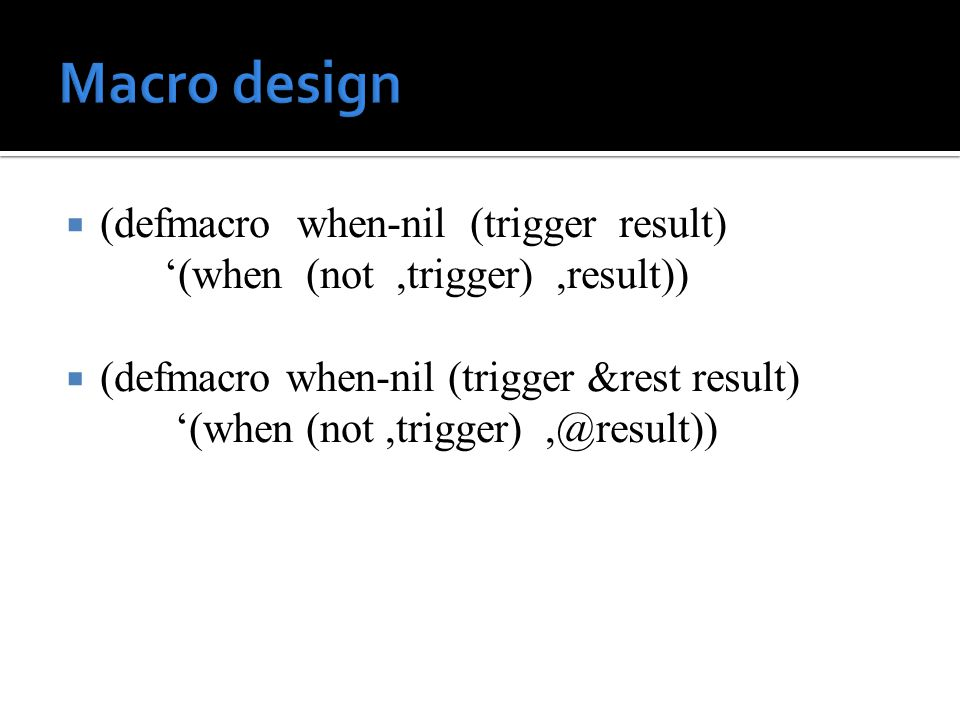  (defmacro when-nil (trigger result) '(when (not,trigger),result))  (defmacro when-nil (trigger &rest result) '(when (not,trigger),@result))