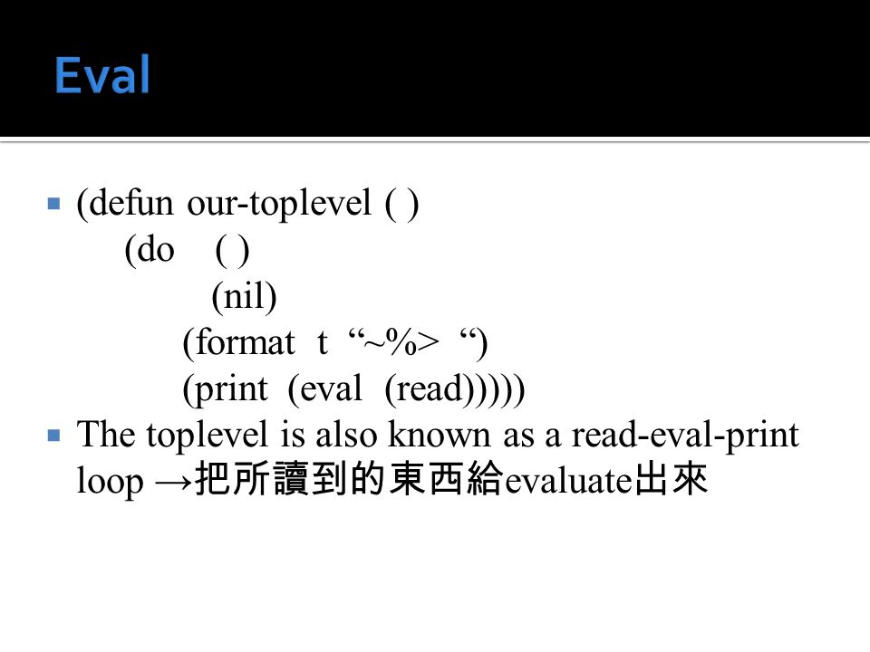  (defun our-toplevel ( ) (do ( ) (nil) (format t ~%> ) (print (eval (read)))))  The toplevel is also known as a read-eval-print loop → 把所讀到的東西給 evaluate 出來