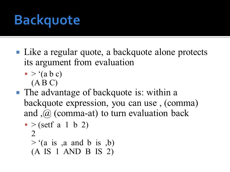  Like a regular quote, a backquote alone protects its argument from evaluation  > '(a b c) (A B C)  The advantage of backquote is: within a backquote expression, you can use, (comma) and,@ (comma-at) to turn evaluation back  > (setf a 1 b 2) 2 > '(a is,a and b is,b) (A IS 1 AND B IS 2)