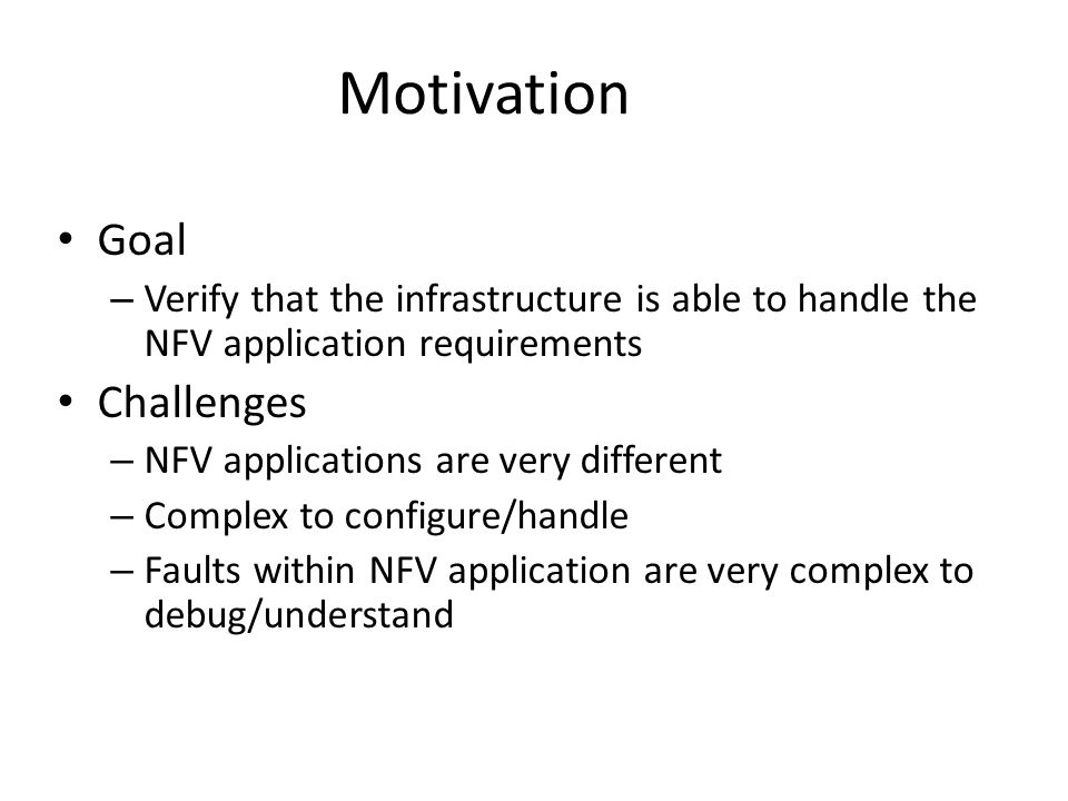 Goal – Verify that the infrastructure is able to handle the NFV application requirements Challenges – NFV applications are very different – Complex to configure/handle – Faults within NFV application are very complex to debug/understand Motivation