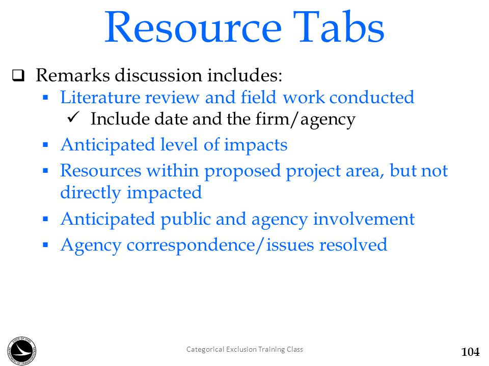  Remarks discussion includes:  Literature review and field work conducted Include date and the firm/agency  Anticipated level of impacts  Resources within proposed project area, but not directly impacted  Anticipated public and agency involvement  Agency correspondence/issues resolved Resource Tabs Categorical Exclusion Training Class 104