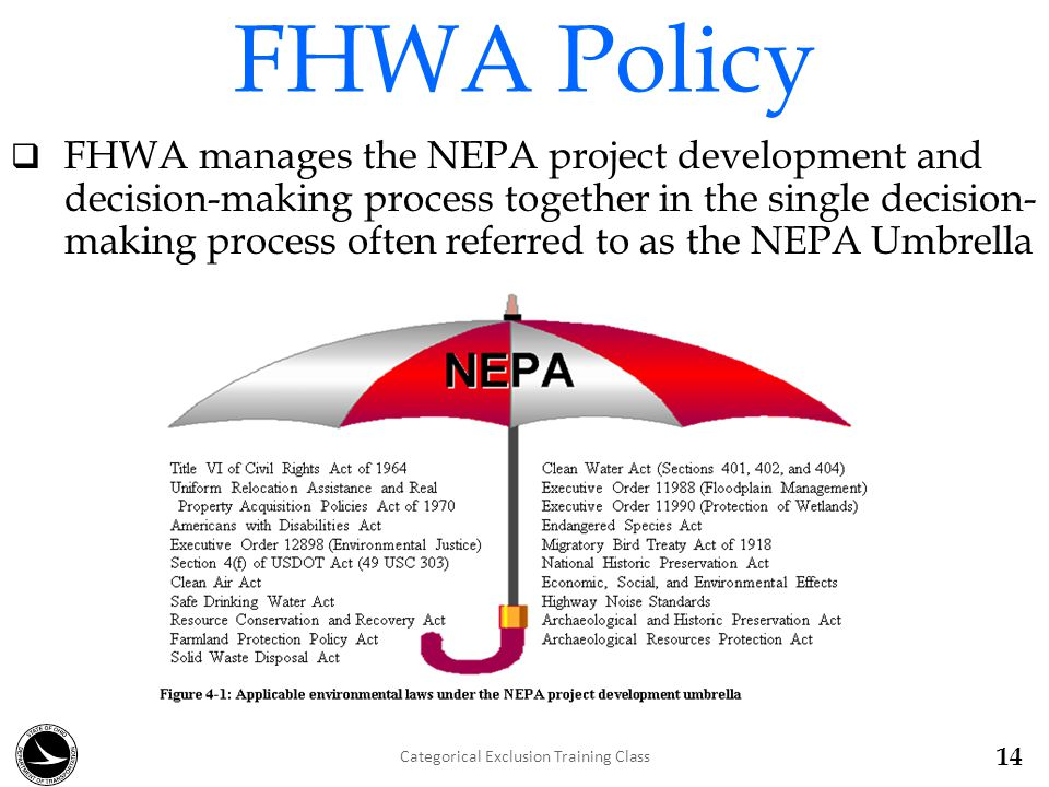 FHWA Policy  FHWA manages the NEPA project development and decision-making process together in the single decision- making process often referred to as the NEPA Umbrella 14 Categorical Exclusion Training Class