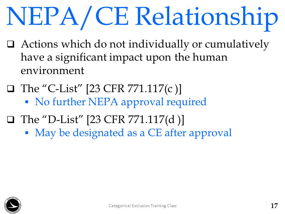 NEPA/CE Relationship  Actions which do not individually or cumulatively have a significant impact upon the human environment  The C-List [23 CFR 771.117(c )]  No further NEPA approval required  The D-List [23 CFR 771.117(d )]  May be designated as a CE after approval 17 Categorical Exclusion Training Class