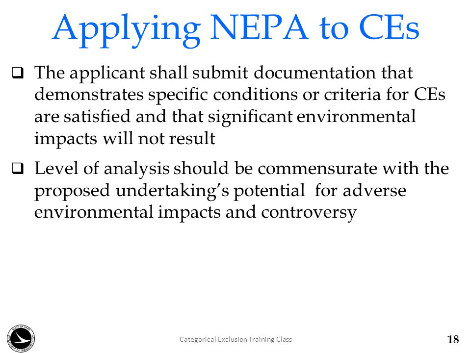 Applying NEPA to CEs  The applicant shall submit documentation that demonstrates specific conditions or criteria for CEs are satisfied and that significant environmental impacts will not result  Level of analysis should be commensurate with the proposed undertaking's potential for adverse environmental impacts and controversy 18 Categorical Exclusion Training Class