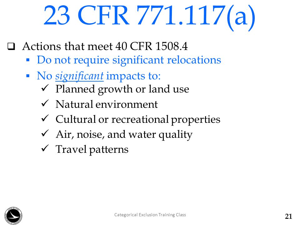  Actions that meet 40 CFR 1508.4  Do not require significant relocations  No significant impacts to: Planned growth or land use Natural environment Cultural or recreational properties Air, noise, and water quality Travel patterns 23 CFR 771.117(a) Categorical Exclusion Training Class 21