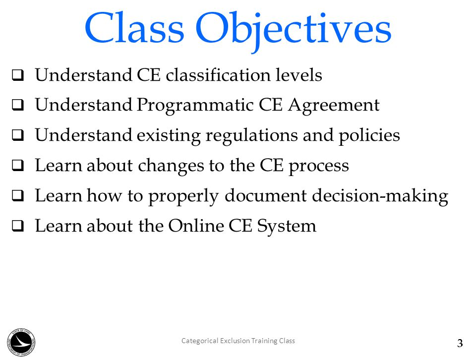 Class Objectives  Understand CE classification levels  Understand Programmatic CE Agreement  Understand existing regulations and policies  Learn about changes to the CE process  Learn how to properly document decision-making  Learn about the Online CE System Categorical Exclusion Training Class 3