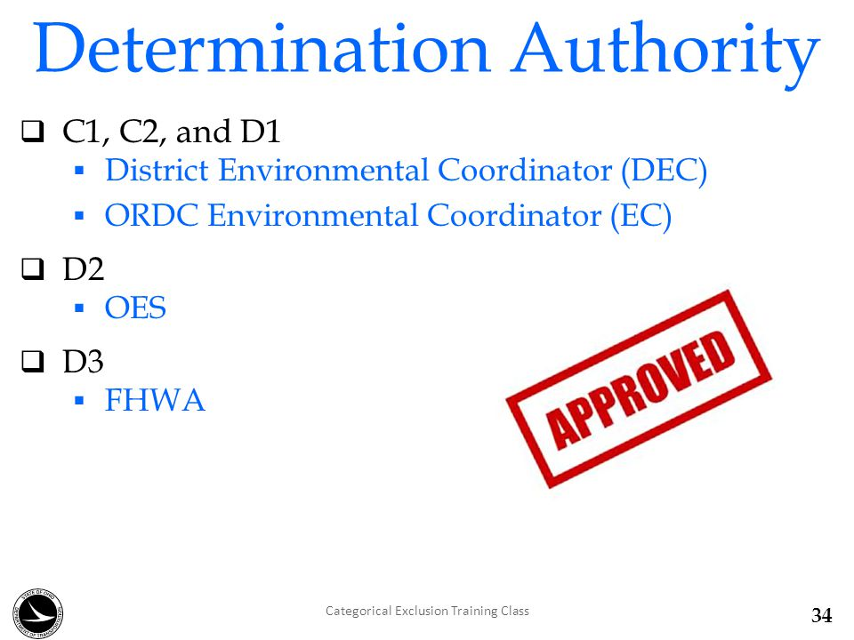  C1, C2, and D1  District Environmental Coordinator (DEC)  ORDC Environmental Coordinator (EC)  D2  OES  D3  FHWA Determination Authority Categorical Exclusion Training Class 34