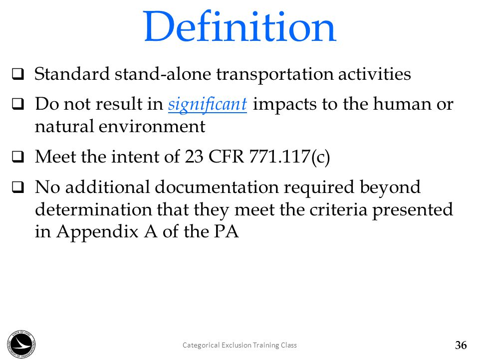 Standard stand-alone transportation activities  Do not result in significant impacts to the human or natural environment  Meet the intent of 23 CFR 771.117(c)  No additional documentation required beyond determination that they meet the criteria presented in Appendix A of the PA Definition Categorical Exclusion Training Class 36