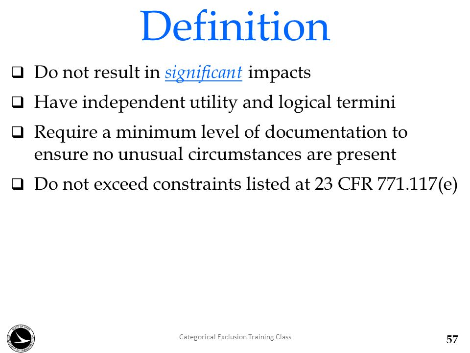  Do not result in significant impacts  Have independent utility and logical termini  Require a minimum level of documentation to ensure no unusual circumstances are present  Do not exceed constraints listed at 23 CFR 771.117(e) Definition Categorical Exclusion Training Class 57