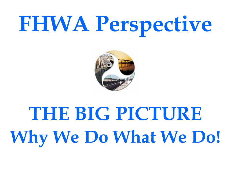 FHWA Perspective THE BIG PICTURE Why We Do What We Do!