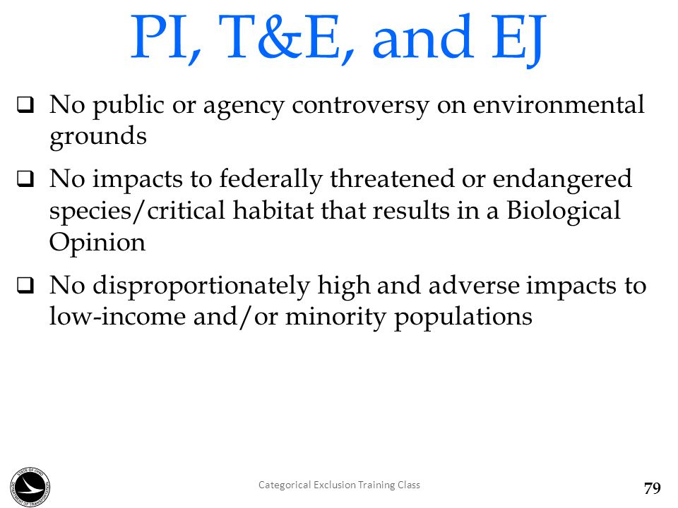  No public or agency controversy on environmental grounds  No impacts to federally threatened or endangered species/critical habitat that results in a Biological Opinion  No disproportionately high and adverse impacts to low-income and/or minority populations PI, T&E, and EJ Categorical Exclusion Training Class 79