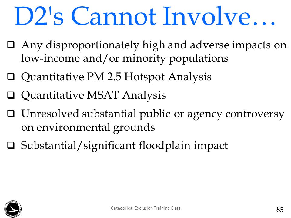  Any disproportionately high and adverse impacts on low-income and/or minority populations  Quantitative PM 2.5 Hotspot Analysis  Quantitative MSAT Analysis  Unresolved substantial public or agency controversy on environmental grounds  Substantial/significant floodplain impact D2 s Cannot Involve… Categorical Exclusion Training Class 85