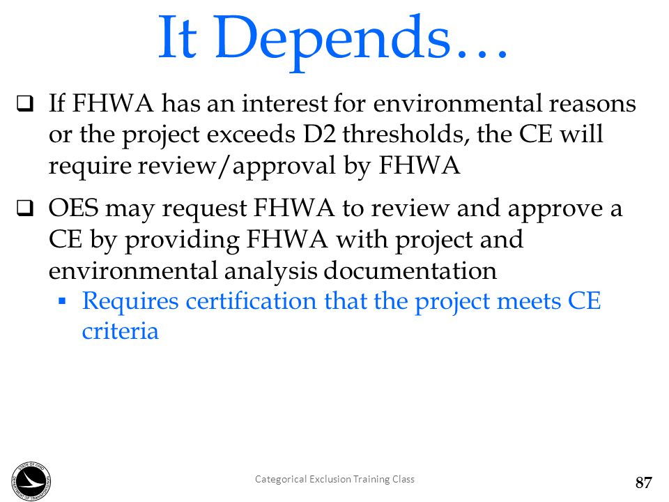  If FHWA has an interest for environmental reasons or the project exceeds D2 thresholds, the CE will require review/approval by FHWA  OES may request FHWA to review and approve a CE by providing FHWA with project and environmental analysis documentation  Requires certification that the project meets CE criteria It Depends… Categorical Exclusion Training Class 87