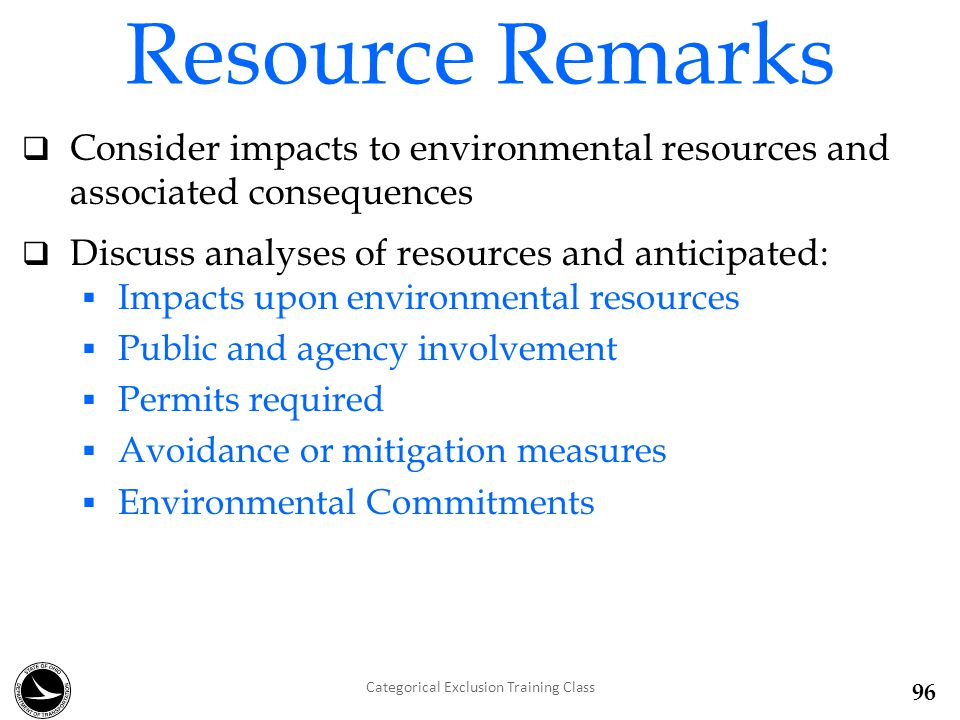 Resource Remarks  Consider impacts to environmental resources and associated consequences  Discuss analyses of resources and anticipated:  Impacts upon environmental resources  Public and agency involvement  Permits required  Avoidance or mitigation measures  Environmental Commitments Categorical Exclusion Training Class 96