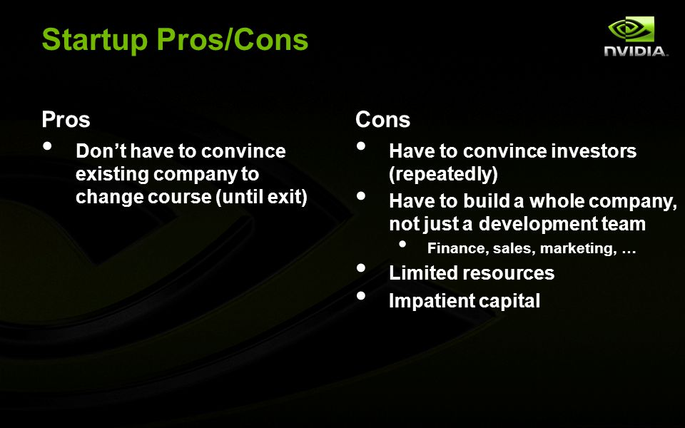 Startup Pros/Cons Pros Don't have to convince existing company to change course (until exit) Cons Have to convince investors (repeatedly) Have to build a whole company, not just a development team Finance, sales, marketing, … Limited resources Impatient capital