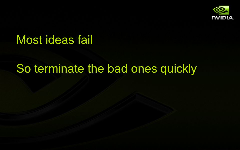 Most ideas fail So terminate the bad ones quickly