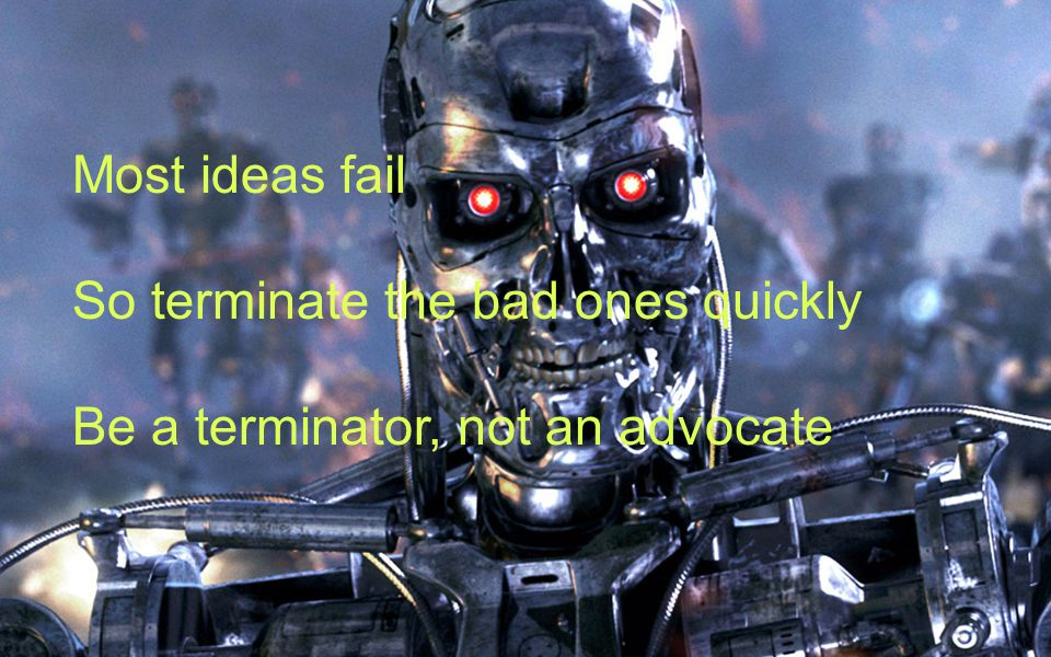 Most ideas fail So terminate the bad ones quickly Be a terminator, not an advocate