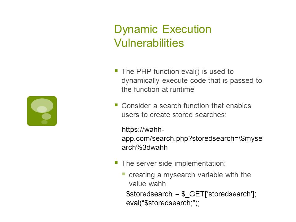 Dynamic Execution Vulnerabilities  The PHP function eval() is used to dynamically execute code that is passed to the function at runtime  Consider a search function that enables users to create stored searches:  The server side implementation:  creating a mysearch variable with the value wahh https://wahh- app.com/search.php storedsearch=\$myse arch%3dwahh $storedsearch = $_GET['storedsearch']; eval( $storedsearch; );