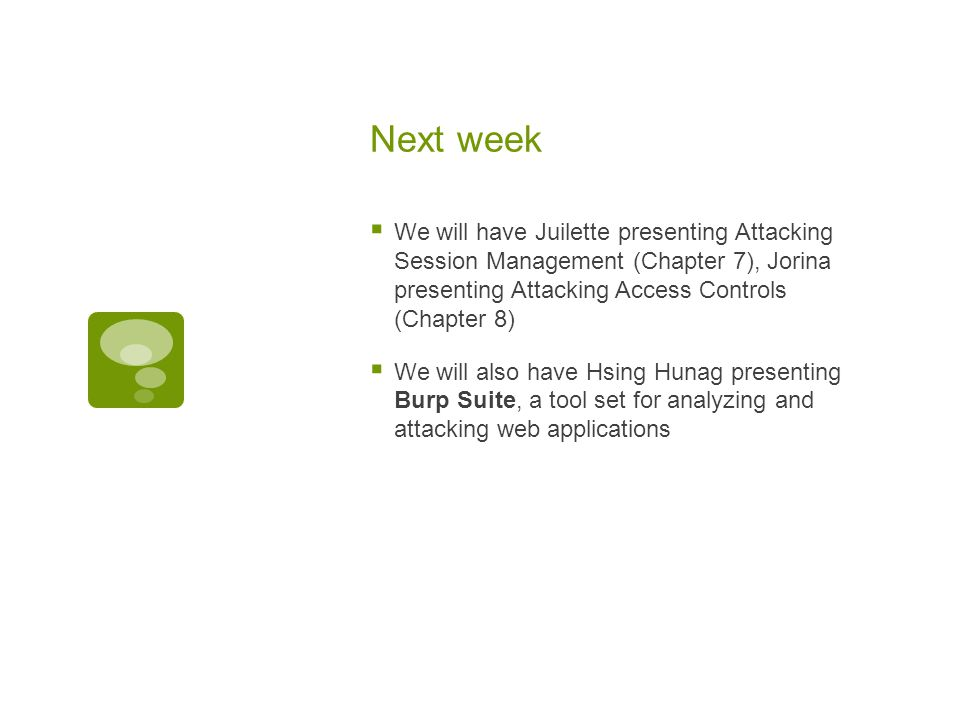 Next week  We will have Juilette presenting Attacking Session Management (Chapter 7), Jorina presenting Attacking Access Controls (Chapter 8)  We will also have Hsing Hunag presenting Burp Suite, a tool set for analyzing and attacking web applications