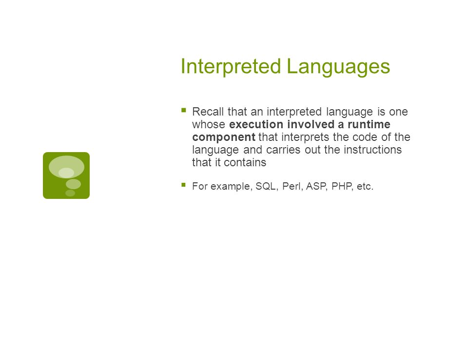 Interpreted Languages  Recall that an interpreted language is one whose execution involved a runtime component that interprets the code of the language and carries out the instructions that it contains  For example, SQL, Perl, ASP, PHP, etc.