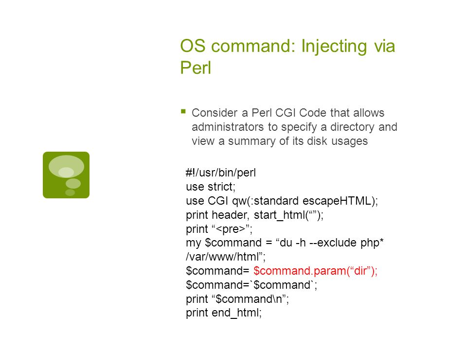 OS command: Injecting via Perl  Consider a Perl CGI Code that allows administrators to specify a directory and view a summary of its disk usages #!/usr/bin/perl use strict; use CGI qw(:standard escapeHTML); print header, start_html( ); print ; my $command = du -h --exclude php* /var/www/html ; $command= $command.param( dir ); $command=`$command`; print $command\n ; print end_html;