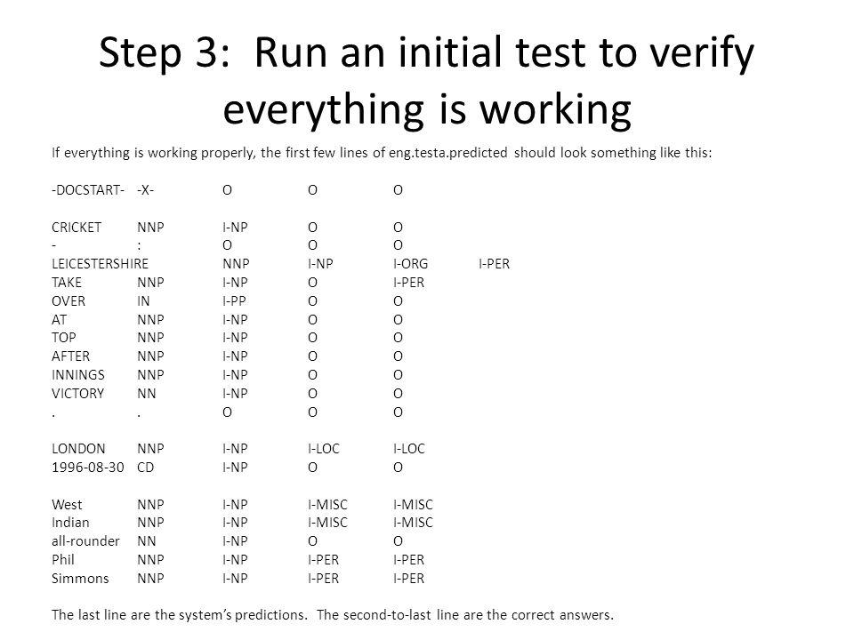 Step 3: Run an initial test to verify everything is working If everything is working properly, the first few lines of eng.testa.predicted should look something like this: -DOCSTART--X-OOO CRICKETNNPI-NPOO -:OOO LEICESTERSHIRENNPI-NPI-ORGI-PER TAKENNPI-NPOI-PER OVERINI-PPOO ATNNPI-NPOO TOPNNPI-NPOO AFTERNNPI-NPOO INNINGSNNPI-NPOO VICTORYNNI-NPOO..OOO LONDONNNPI-NPI-LOCI-LOC 1996-08-30CDI-NPOO WestNNPI-NPI-MISCI-MISC IndianNNPI-NPI-MISCI-MISC all-rounderNNI-NPOO PhilNNPI-NPI-PERI-PER SimmonsNNPI-NPI-PERI-PER The last line are the system's predictions.