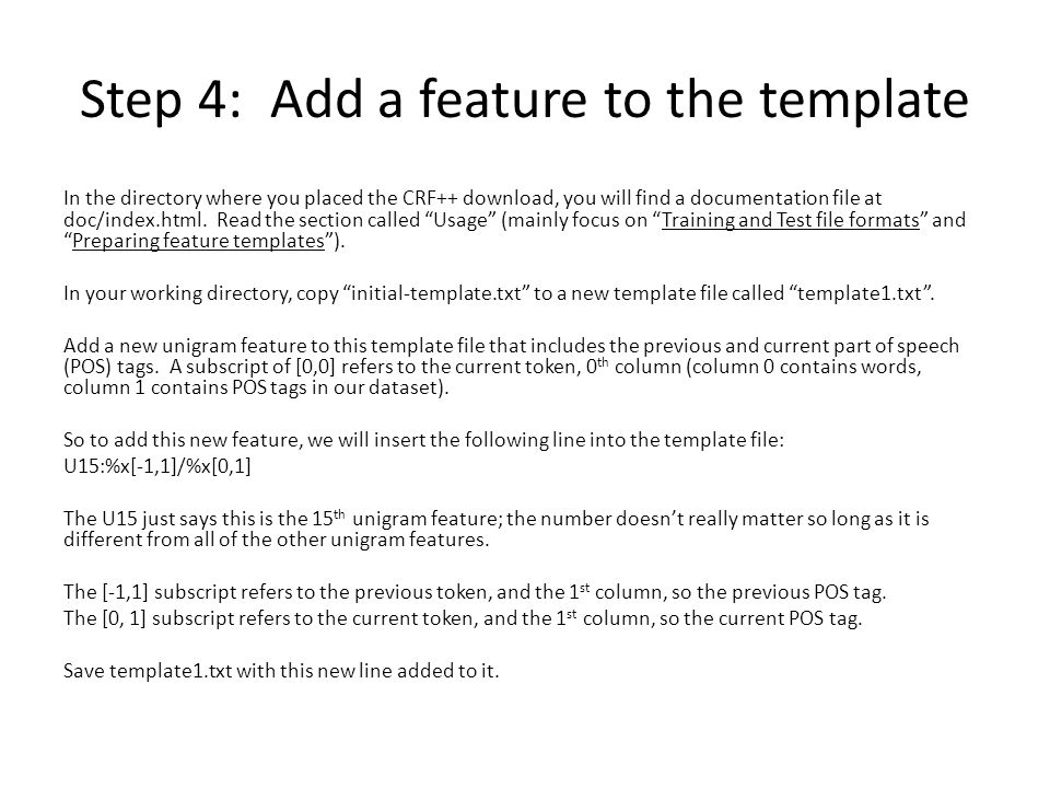 Step 4: Add a feature to the template In the directory where you placed the CRF++ download, you will find a documentation file at doc/index.html. Read