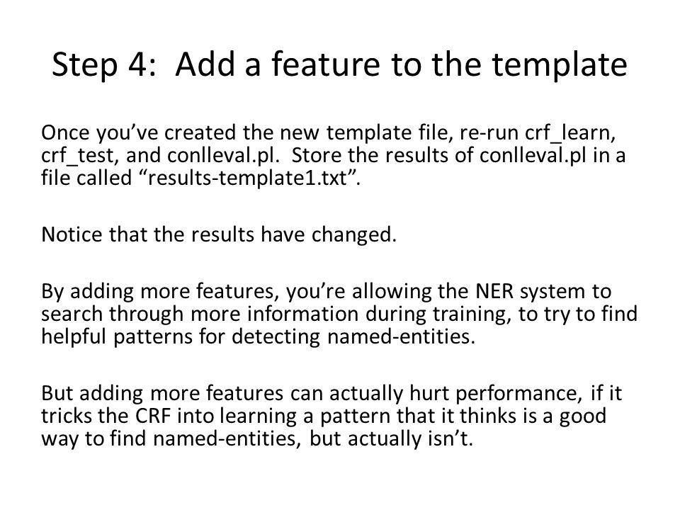 Step 4: Add a feature to the template Once you've created the new template file, re-run crf_learn, crf_test, and conlleval.pl.