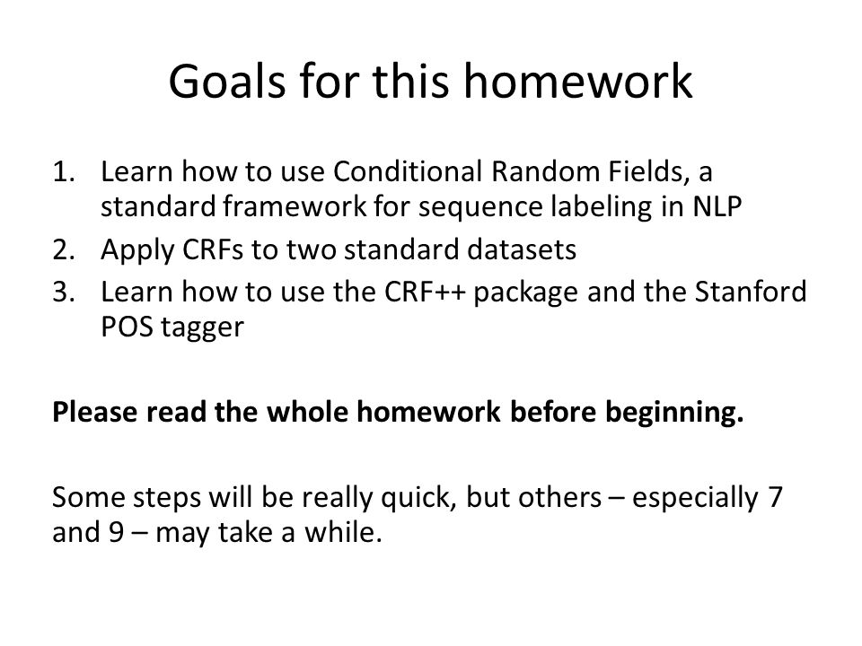 Goals for this homework 1.Learn how to use Conditional Random Fields, a standard framework for sequence labeling in NLP 2.Apply CRFs to two standard datasets 3.Learn how to use the CRF++ package and the Stanford POS tagger Please read the whole homework before beginning.
