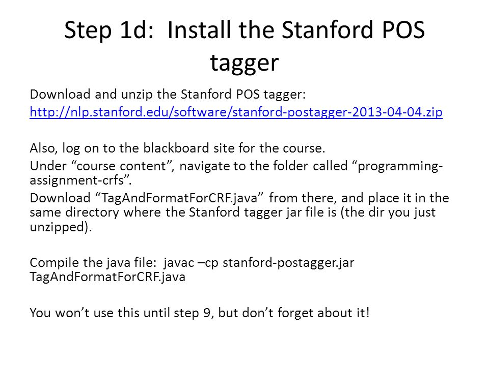 Step 1d: Install the Stanford POS tagger Download and unzip the Stanford POS tagger: http://nlp.stanford.edu/software/stanford-postagger-2013-04-04.zip Also, log on to the blackboard site for the course.