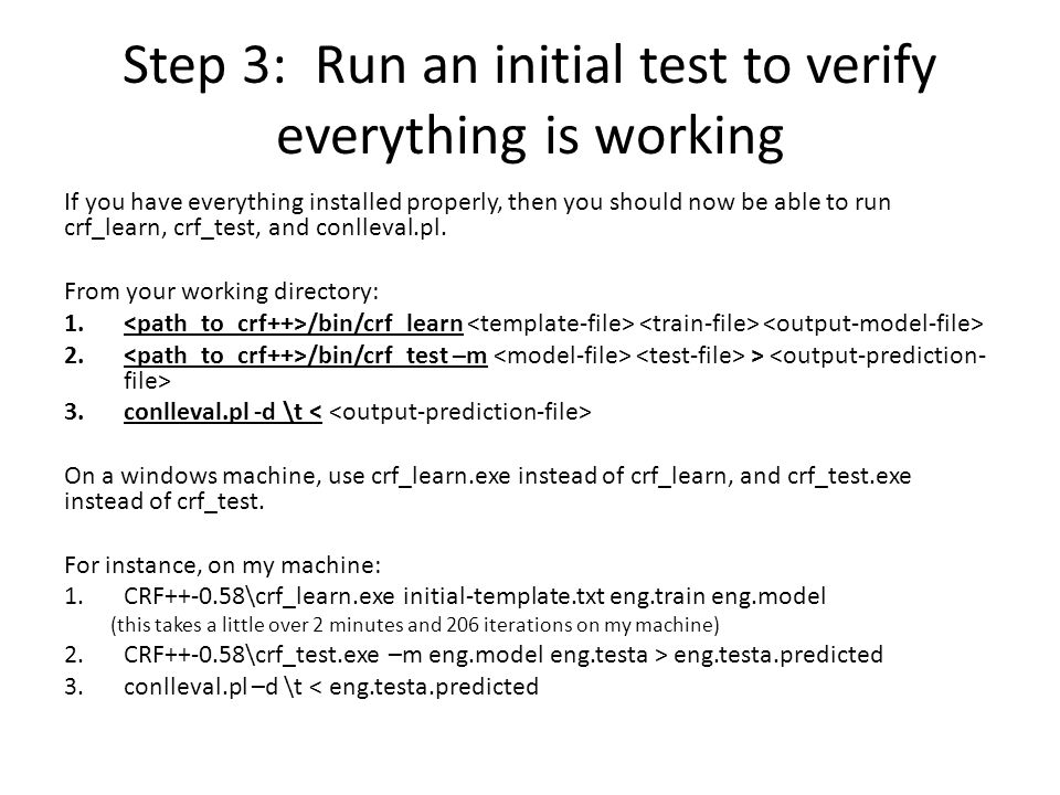 Step 3: Run an initial test to verify everything is working If you have everything installed properly, then you should now be able to run crf_learn, c