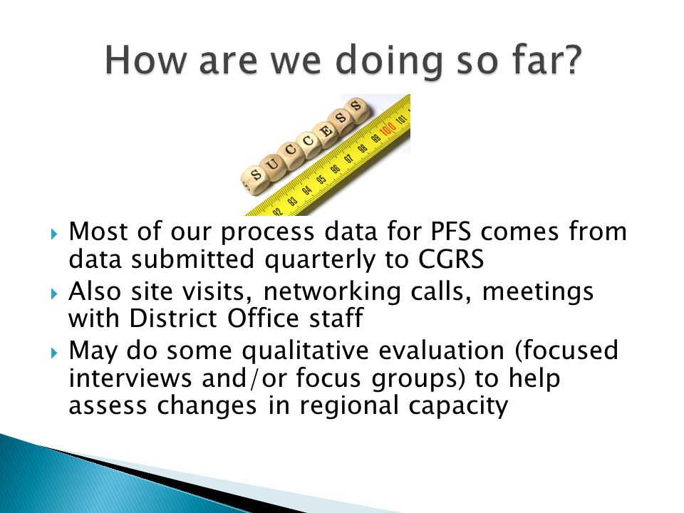 Most of our process data for PFS comes from data submitted quarterly to CGRS  Also site visits, networking calls, meetings with District Office staff  May do some qualitative evaluation (focused interviews and/or focus groups) to help assess changes in regional capacity