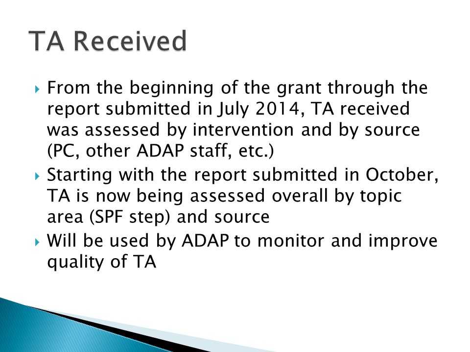  From the beginning of the grant through the report submitted in July 2014, TA received was assessed by intervention and by source (PC, other ADAP staff, etc.)  Starting with the report submitted in October, TA is now being assessed overall by topic area (SPF step) and source  Will be used by ADAP to monitor and improve quality of TA