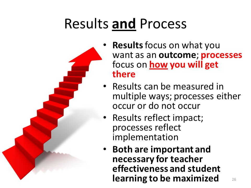 Results and Process Results focus on what you want as an outcome; processes focus on how you will get there Results can be measured in multiple ways;