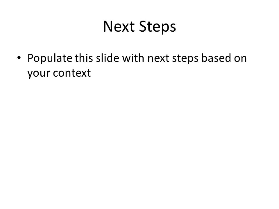 Next Steps Populate this slide with next steps based on your context
