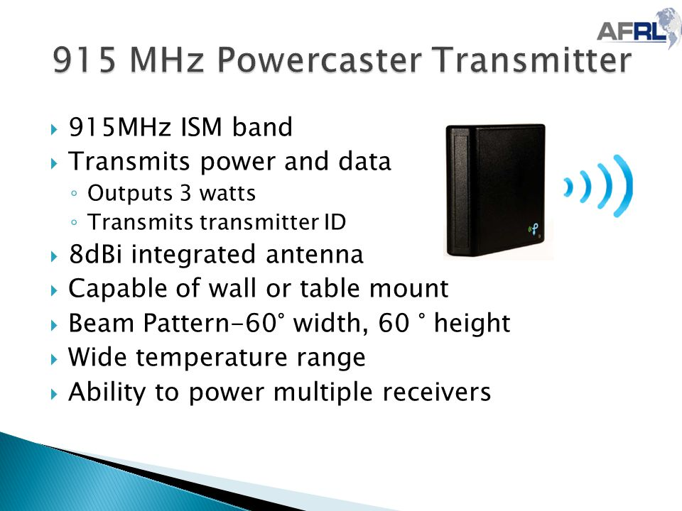  915MHz ISM band  Transmits power and data ◦ Outputs 3 watts ◦ Transmits transmitter ID  8dBi integrated antenna  Capable of wall or table mount  Beam Pattern-60° width, 60 ° height  Wide temperature range  Ability to power multiple receivers