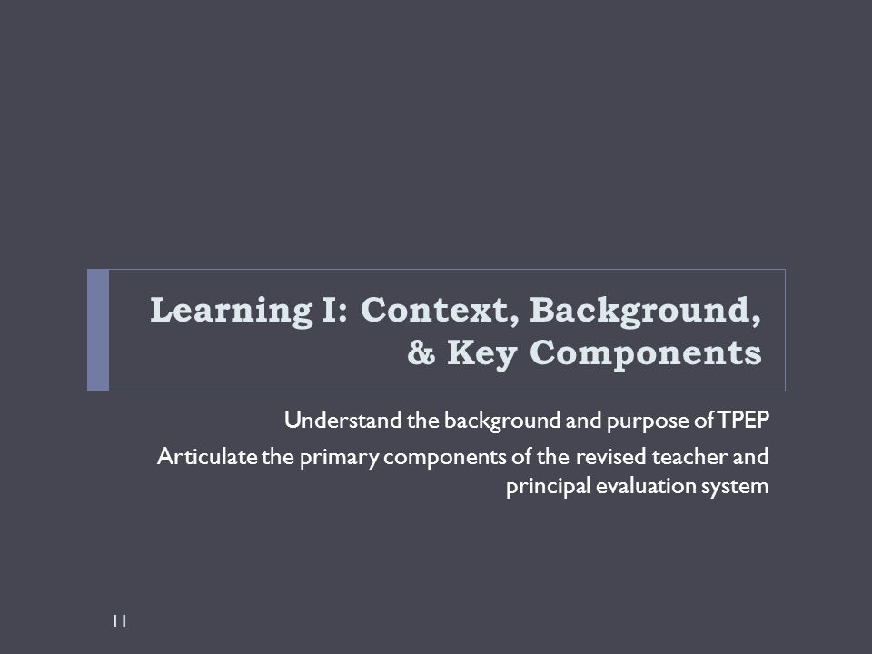Learning I: Context, Background, & Key Components Understand the background and purpose of TPEP Articulate the primary components of the revised teach