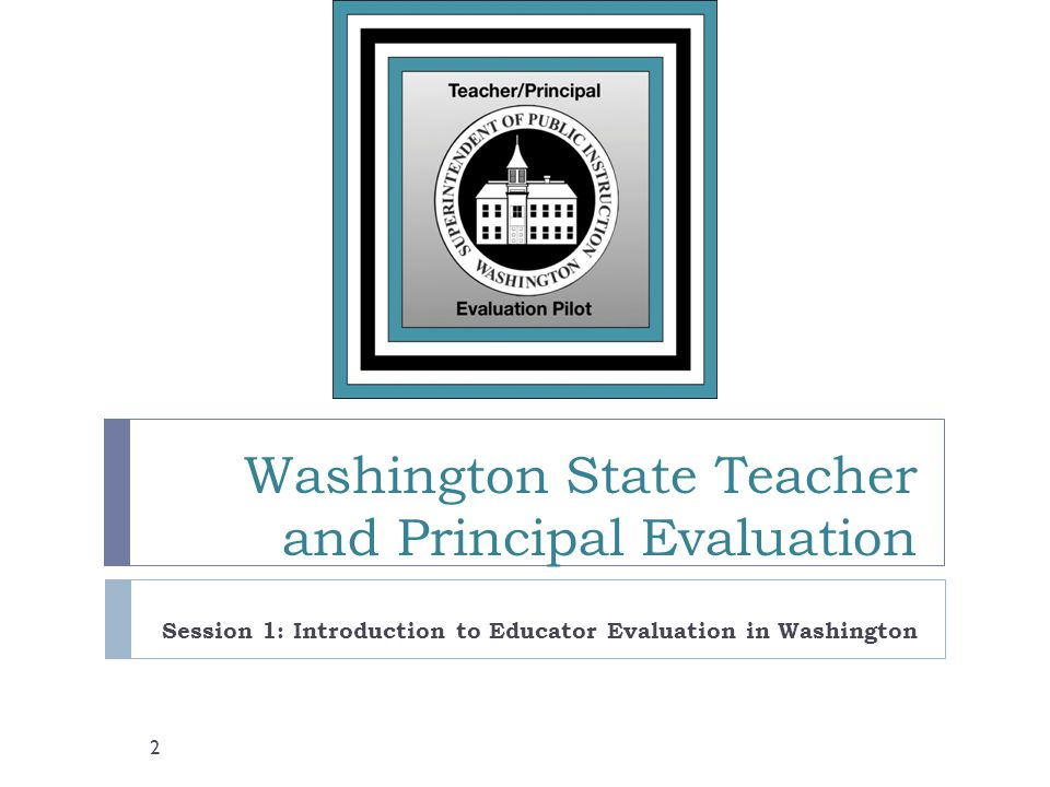 Washington State Teacher and Principal Evaluation Session 1: Introduction to Educator Evaluation in Washington 2