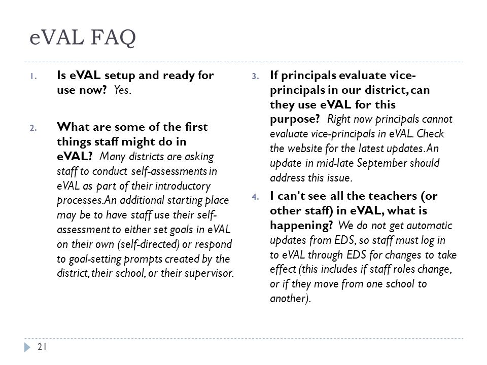 eVAL FAQ 1. Is eVAL setup and ready for use now? Yes. 2. What are some of the first things staff might do in eVAL? Many districts are asking staff to