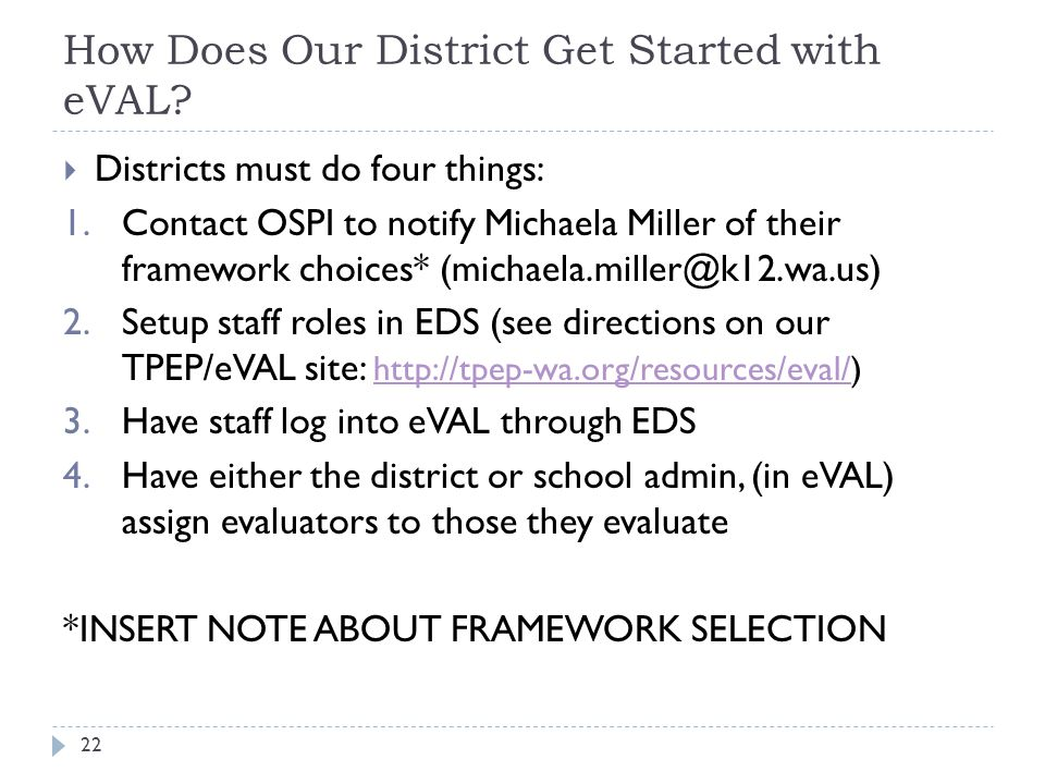 How Does Our District Get Started with eVAL?  Districts must do four things: 1.Contact OSPI to notify Michaela Miller of their framework choices* (mi